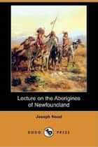 Lecture On The Aborigines Of Newfoundland ebook by Joseph Noad