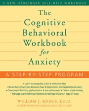 The Cognitive Behavioral Workbook for Anxiety - A Step-by-Step Program ebook by William J. Knaus, EdD,Jon Carlson, PsyD, EdD