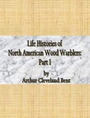 Life Histories of North American Wood Warblers: Part I ebook by Arthur Cleveland Bent