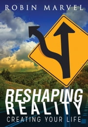 Reshaping Reality - Creating Your Life ebook by Robin Marvel,Irene Watson