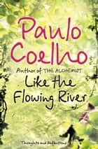 Like the Flowing River: Thoughts and Reflections eBook by Paulo Coelho