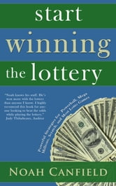 Start Winning the Lottery - Powerful Strategies for Powerball, Mega Millions, Scratch and Most Lottery Games ebook by Noah Canfield