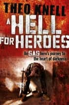 A Hell for Heroes - A SAS hero's journey to the heart of darkness ebook by Theo Knell