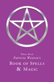 White Witch Patricia Weston's Book of Spells & Magic ebook by Patricia Weston
