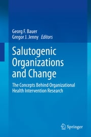 Salutogenic organizations and change - The concepts behind organizational health intervention research ebook by Georg F. Bauer,Gregor J. Jenny