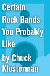 Certain Rock Bands You Probably Like - An Essay from Chuck Klosterman IV ebook by Chuck Klosterman