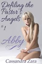 Defiling the Pastor's Angels 1: Abby ebook by Cassandra Zara