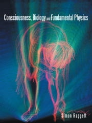 Consciousness, Biology and Fundamental Physics ebook by Simon Raggett