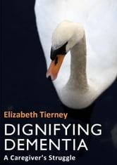 Dignifying Dementia: A Caregiver's Struggle ebook by Elizabeth Tierney