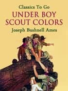 Under Boy Scout Colors ebook by Joseph Bushnell Ames