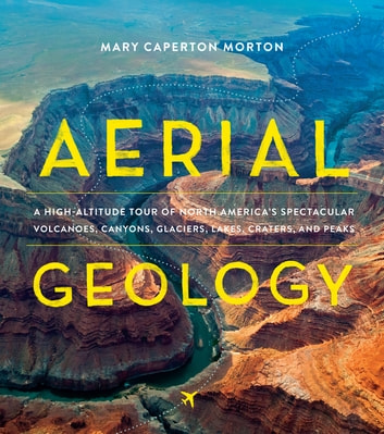 Aerial Geology - A High-Altitude Tour of North America's Spectacular Volcanoes, Canyons, Glaciers, Lakes, Craters, and Peaks ebook by Mary Caperton Morton