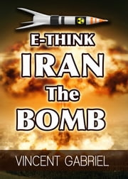 E-Think: Iran the Bomb ebook by Vincent Gabriel