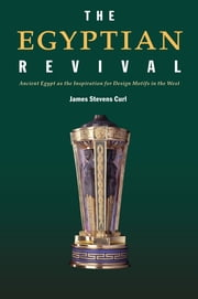 The Egyptian Revival - Ancient Egypt as the Inspiration for Design Motifs in the West ebook by James Stevens Curl