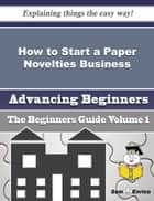 How to Start a Paper Novelties Business (Beginners Guide) ebook by Danae Bruns