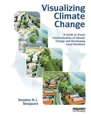 Visualizing Climate Change - A Guide to Visual Communication of Climate Change and Developing Local Solutions ebook by Stephen R.J. Sheppard