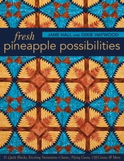 Fresh Pineapple Possibilities - 11 Quilt Blocks, Exciting Variations—Classic, Flying Geese, Off-Center & More ebook by Jane Hall,Dixie Haywood
