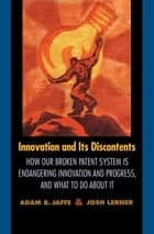 Innovation and Its Discontents - How Our Broken Patent System is Endangering Innovation and Progress, and What to Do About It ebook by Josh Lerner, Adam Jaffe