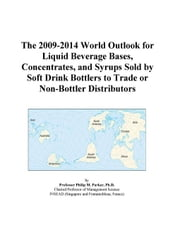 The 2009-2014 World Outlook for Liquid Beverage Bases, Concentrates, and Syrups Sold by Soft Drink Bottlers to Trade or Non-Bottler Distributors ebook by ICON Group International, Inc.