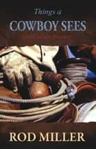 Things a Cowboy Sees and Other Poems ebook by Rod Miller