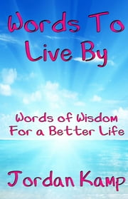 Words to Live By: Words of Wisdom For a Better Life ebook by Jordan Kamp