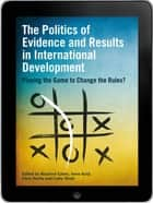 The Politics of Evidence and Results in International Development eBook - Playing the game to change the rules? ebook by Rosalind Eyben, Irene Guijt, Chris Roche,...