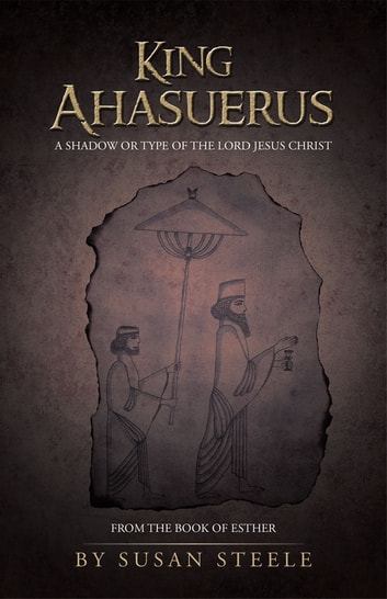 King Ahasuerus: a Shadow or Type of the Lord Jesus Christ - From the Book of Esther ebook by Susan Steele