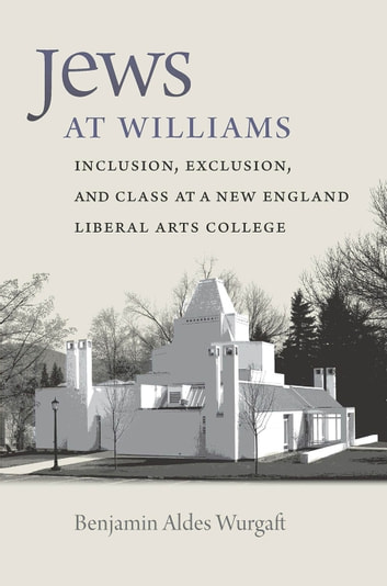 Jews at Williams - Inclusion, Exclusion, and Class at a New England Liberal Arts College ebook by Benjamin Aldes Wurgaft