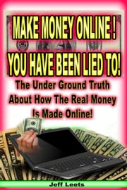 Make Money Online You Have Been Lied To! ebook by Jeff Leets