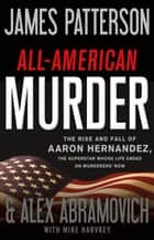 All-American Murder - The Rise and Fall of Aaron Hernandez, the Superstar Whose Life Ended on Murderers' Row ebook by James Patterson, Alex Abramovich, Mike Harvkey