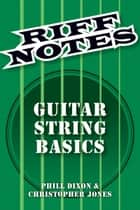Riff Notes: Guitar String Basics ebook by Phill Dixon, Chris Jones