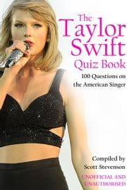 The Taylor Swift Quiz Book - 100 Questions on the American Singer ebook by Scott Stevenson