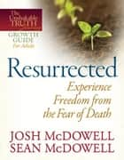Resurrected--Experience Freedom from the Fear of Death ebook by Josh McDowell, Sean McDowell