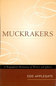 Muckrakers - A Biographical Dictionary of Writers and Editors ebook by Edd Applegate