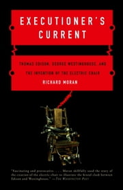Executioner's Current - Thomas Edison, George Westinghouse, and the Invention of the Electric Chair ebook by Richard Moran