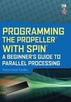 Programming the Propeller with Spin: A Beginner's Guide to Parallel Processing ebook by Harprit Sandhu