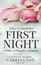 Darcy and Elizabeth's First Night: A Pride and Prejudice Variation ebook by A Lady, Caitlin Marie Carrington