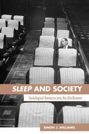 Sleep and Society - Sociological Ventures into the Un(known) ebook by Simon J. Williams