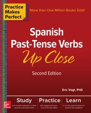 Practice Makes Perfect: Spanish Past-Tense Verbs Up Close, Second Edition ebook by Eric W. Vogt
