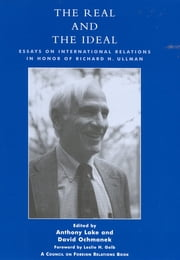 The Real and the Ideal - Essays on International Relations in Honor of Richard H. Ullman ebook by Anthony Lake,David Ochmanek,Leslie H. Gelb
