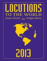 Locutions to the World 2013 - Messages from Heaven About the Near Future of Our World ebook by Virgin Mary