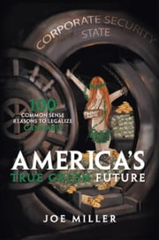 America's True Green Future - 100 Common Sense Reasons to Legalize Cannabis ebook by Joe Miller