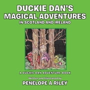 Duckie Dan's Magical Adventures in Scotland and Ireland - A Duckie Dan Adventure Book ebook by Penelope A Riley