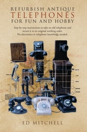 REFURBISH ANTIQUE TELEPHONES FOR FUN AND HOBBY - Step by step instructions to take an old telephone and return it to its original working order. No electronics or telephone knowledge needed. ebook by Ed Mitchell