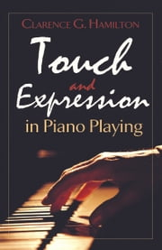 Touch and Expression in Piano Playing ebook by Clarence  G. Hamilton