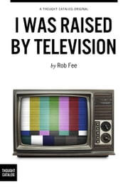 I Was Raised By Television ebook by Rob Fee