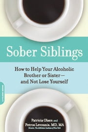 Sober Siblings - How to Help Your Alcoholic Brother or Sister-and Not Lose Yourself ebook by Patricia Olsen,M.D. Petros Levounis M.D.