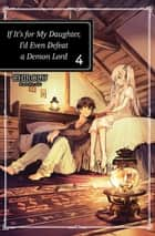If It's for My Daughter, I'd Even Defeat a Demon Lord: Volume 4 ebook by CHIROLU
