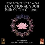 Divine Secrets Of The Vedas Devotional Yoga - Path Of The Ancients audiobook by Bhakti Hirday Mangal Swami