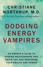 Dodging Energy Vampires - An Empath's Guide to Evading Relationships That Drain You and Restoring Your Health and Power ebook by Christiane Northrup, M.D.
