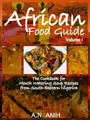 African Food Guide- The Cookbook for Mouth Watering Soup Recipes from South-Eastern Nigeria Vol. I ebook by A.N. Anih